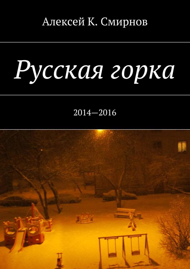Алексей Константинович Смирнов Русская горка. 2014—2016 алексей константинович смирнов пешком и