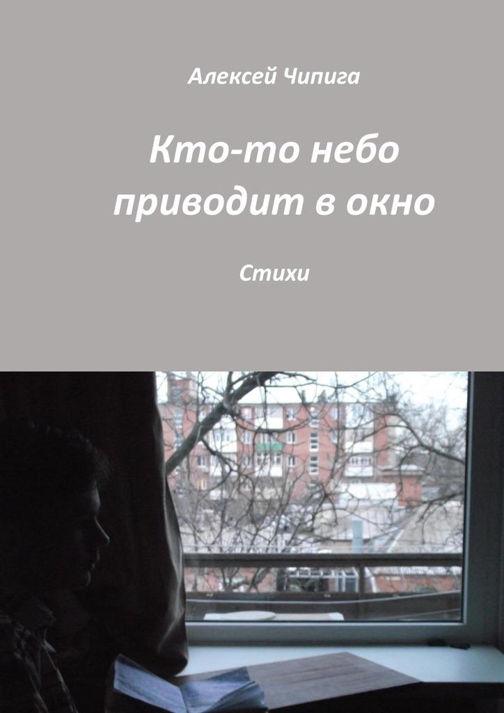 Алексей Чипига Кто-то небо приодит окно. Стихи