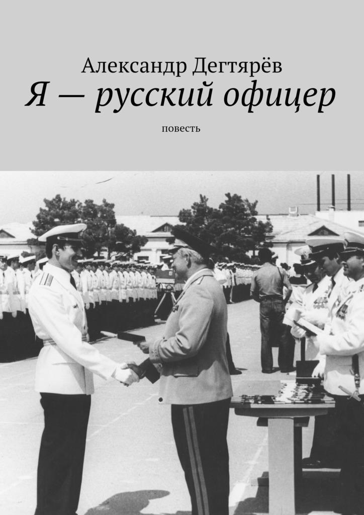 цена Александр Николаевич Дегтярёв Я – русский офицер. Повесть