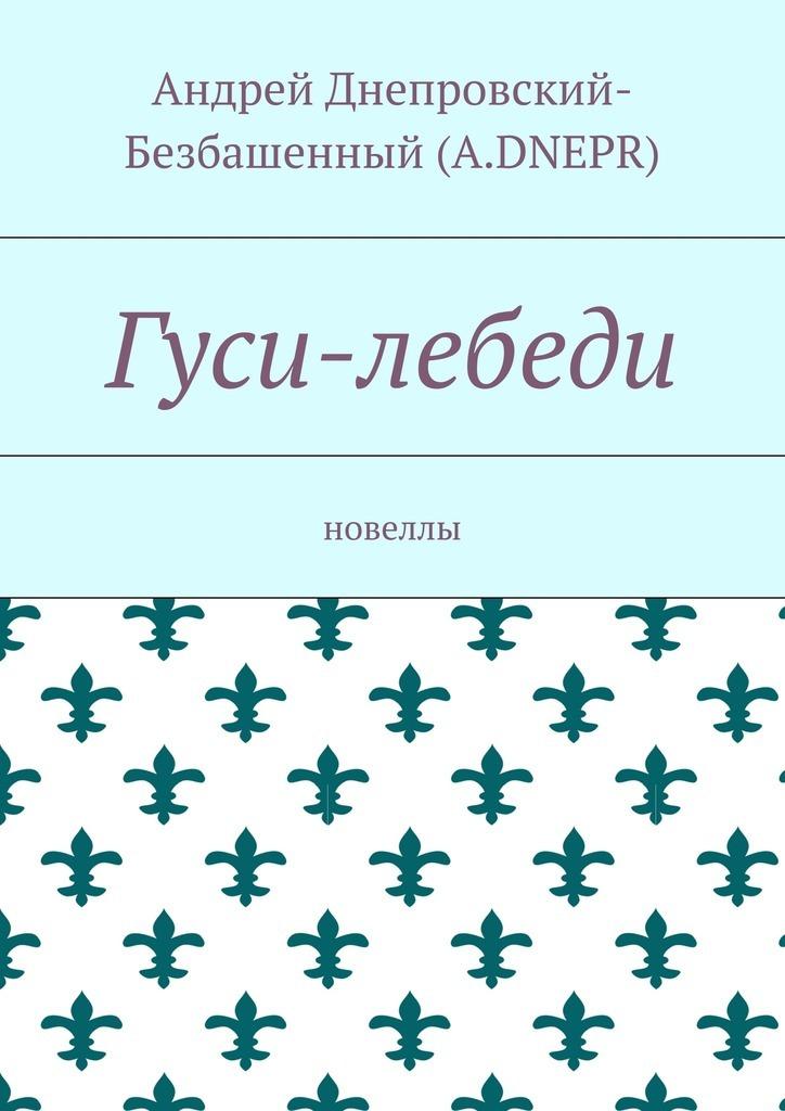 Андрей Днепровский-Безбашенный (A.DNEPR) Гуси-лебеди. Новеллы цена