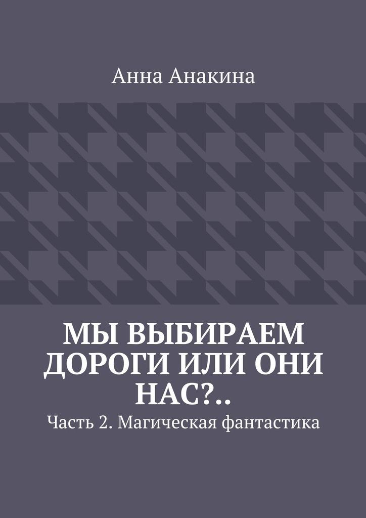 Анна Анакина Мы выбираем дороги или они нас?.. Часть 2. Магическая фантастика анна анакина похождения ужика