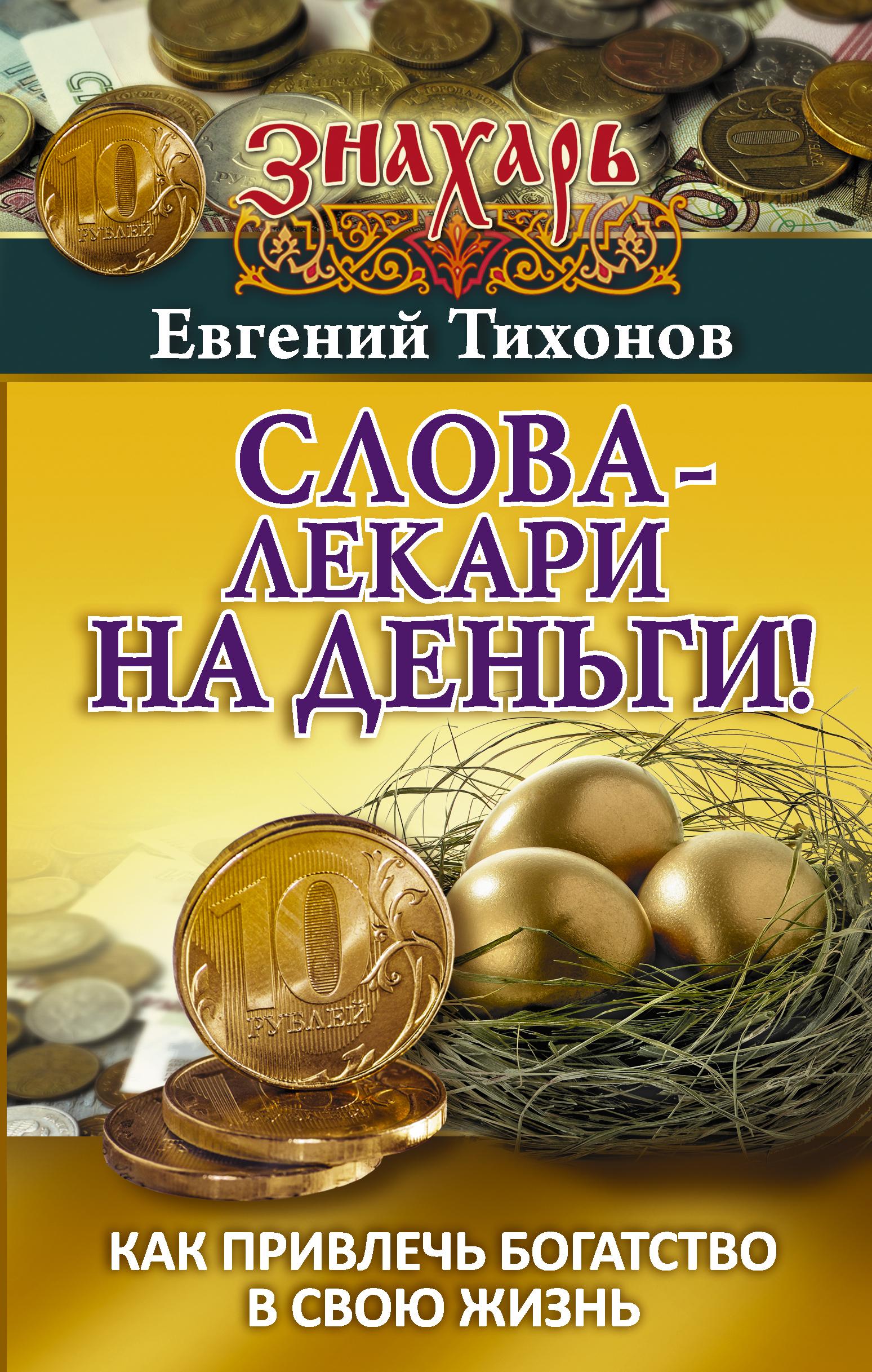 Евгений Тихонов Слова-лекари на деньги! Как привлечь богатство в свою жизнь слова лекари на деньги как привлечь богатство в свою жизнь