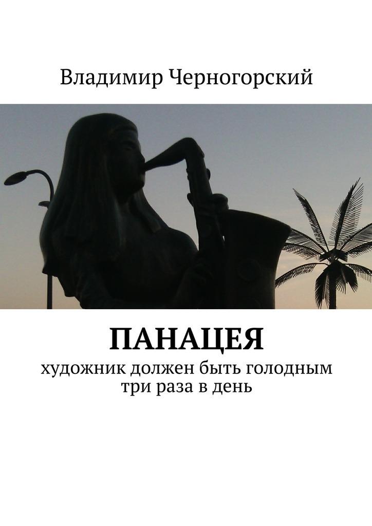 Владимир Черногорский Панацея. Художник должен быть голодным три раза в день больному прописано лекарство которое нужно пить по 0 5 г 5 раза в день