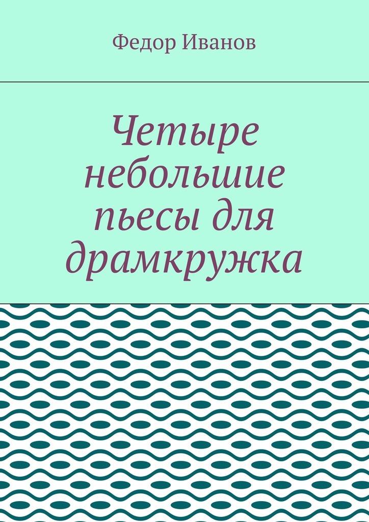 Федор Иванов Четыре небольшие пьесы для драмкружка цена