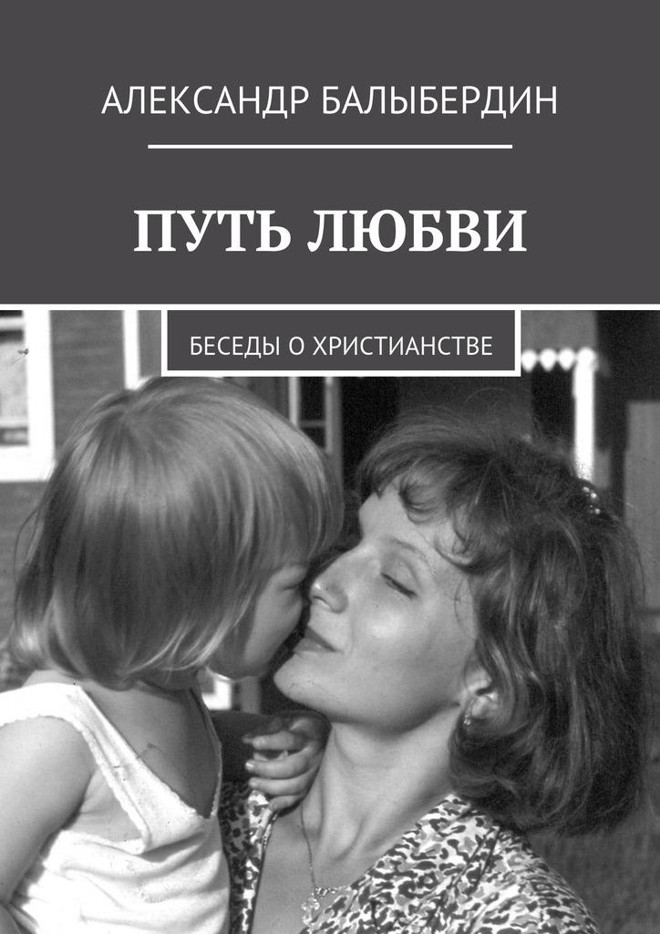 Александр Геннадьевич Балыбердин Путь любви. Беседы охристианстве цена 2017