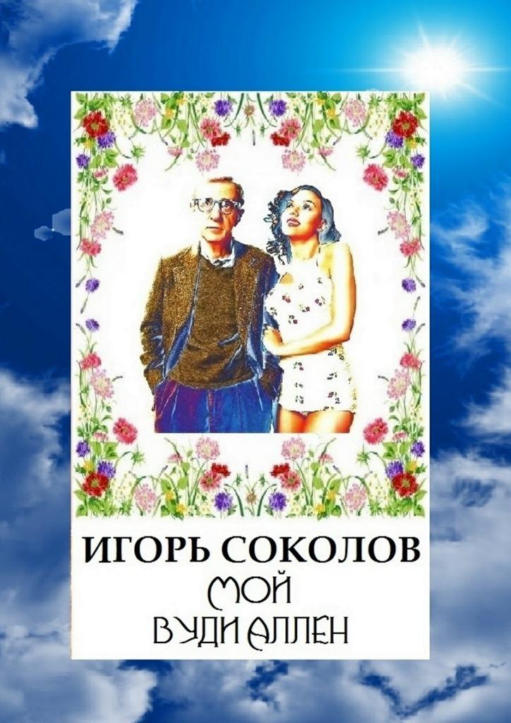 Игорь Соколов Мой Вуди Аллен цены