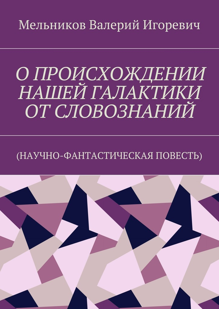 Валерий Игоревич Мельников ОПРОИСХОЖДЕНИИ НАШЕЙ ГАЛАКТИКИ ОТСЛОВОЗНАНИЙ. (НАУЧНО-ФАНТАСТИЧЕСКАЯ ПОВЕСТЬ) научно фантастическая литература это