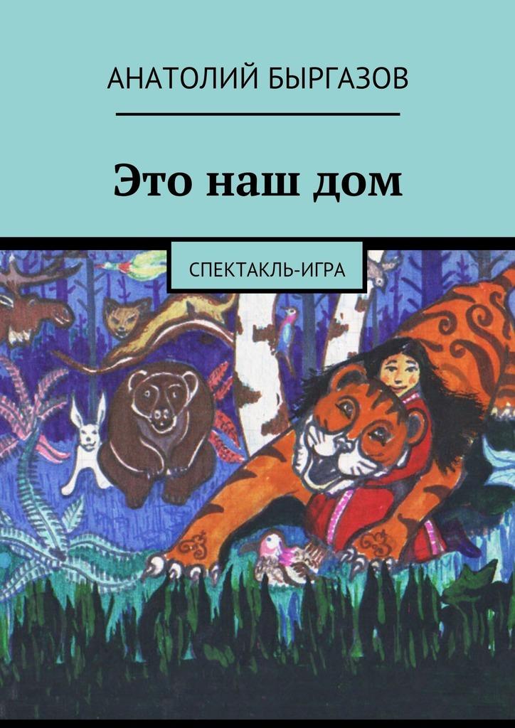 Анатолий Николаевич Быргазов Это нашдом. Спектакль-игра цена 2017