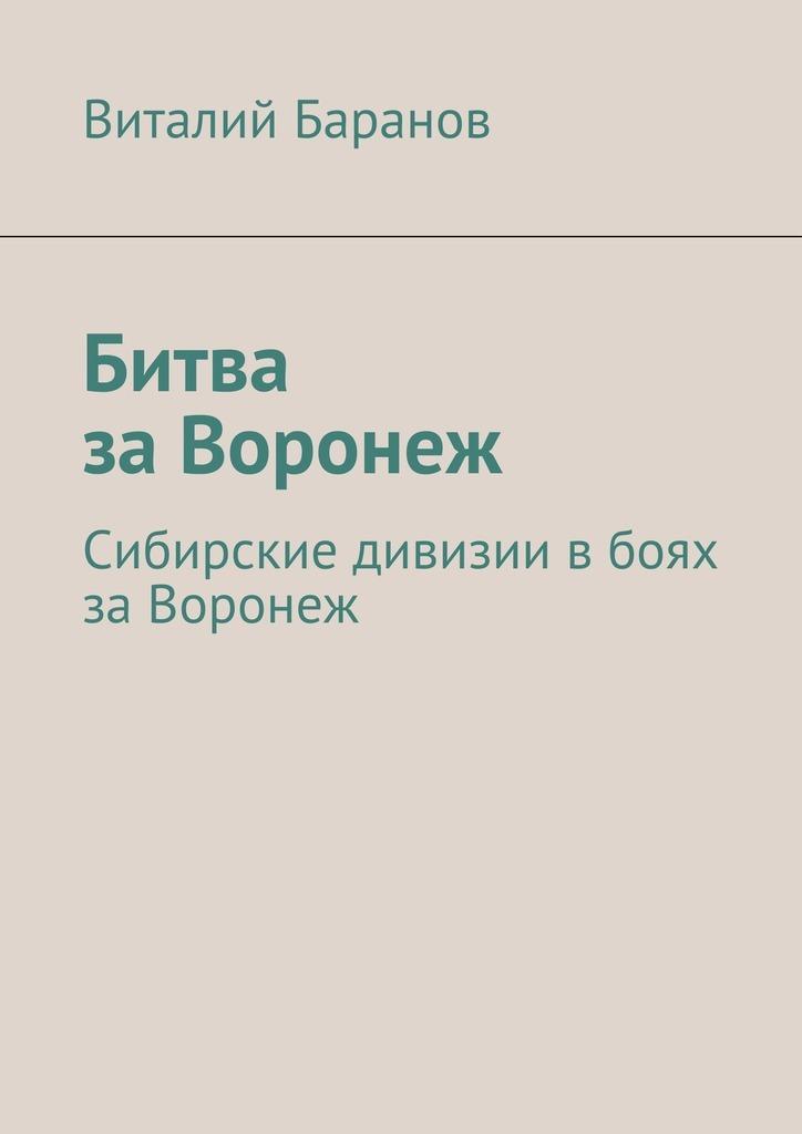 Виталий Баранов Битва заВоронеж. Сибирские дивизии вбоях заВоронеж виталий баранов сбоевого задания не