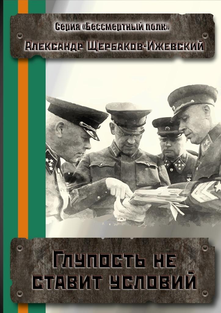 цены Александр Щербаков-Ижевский Глупость не ставит условий. Серия «Бессмертный полк»