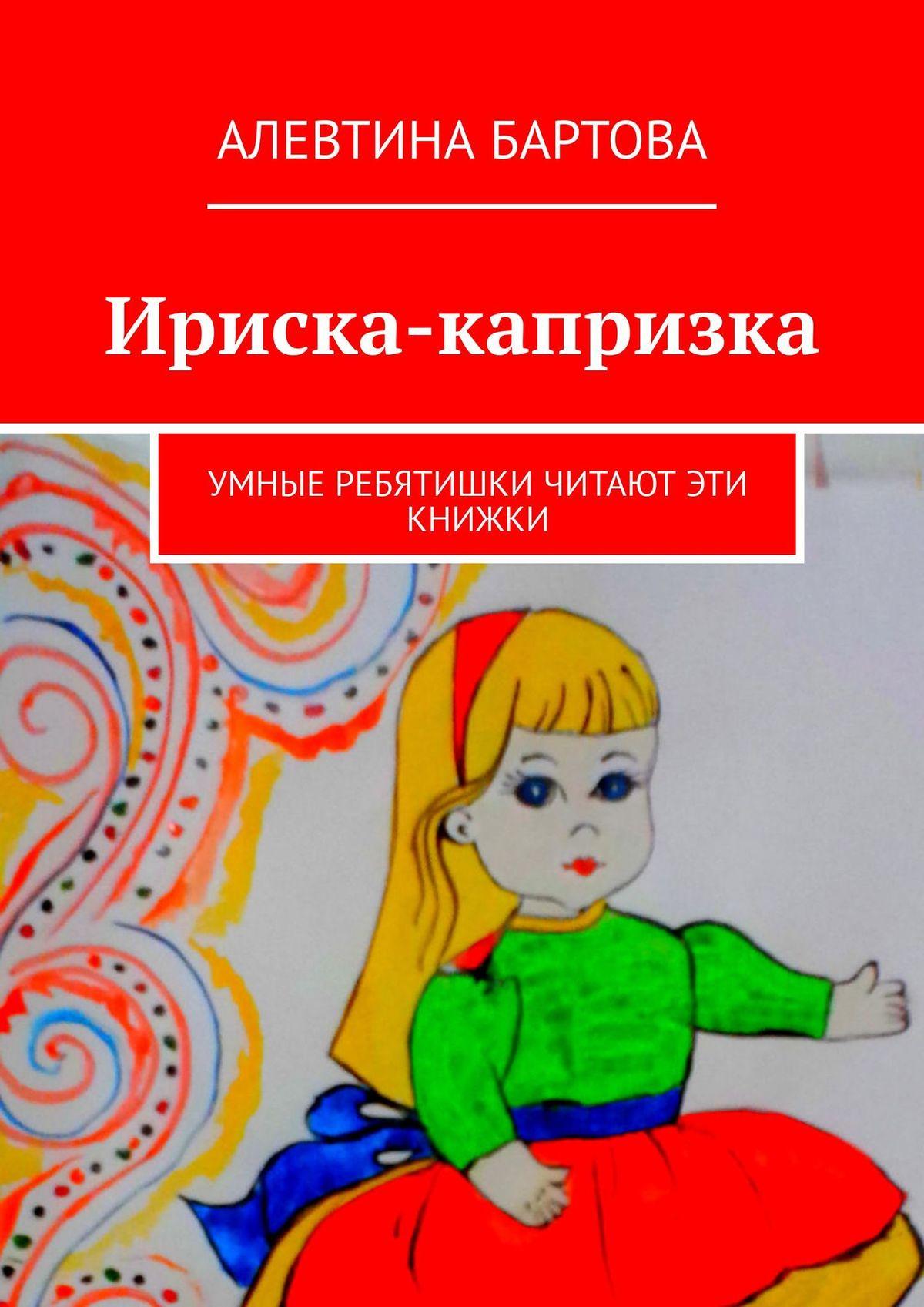 Алевтина Трифоновна Бартова Ириска-капризка. Умные ребятишки читают эти книжки алевтина трифоновна бартова петя омон умные детишки читают эти книжки