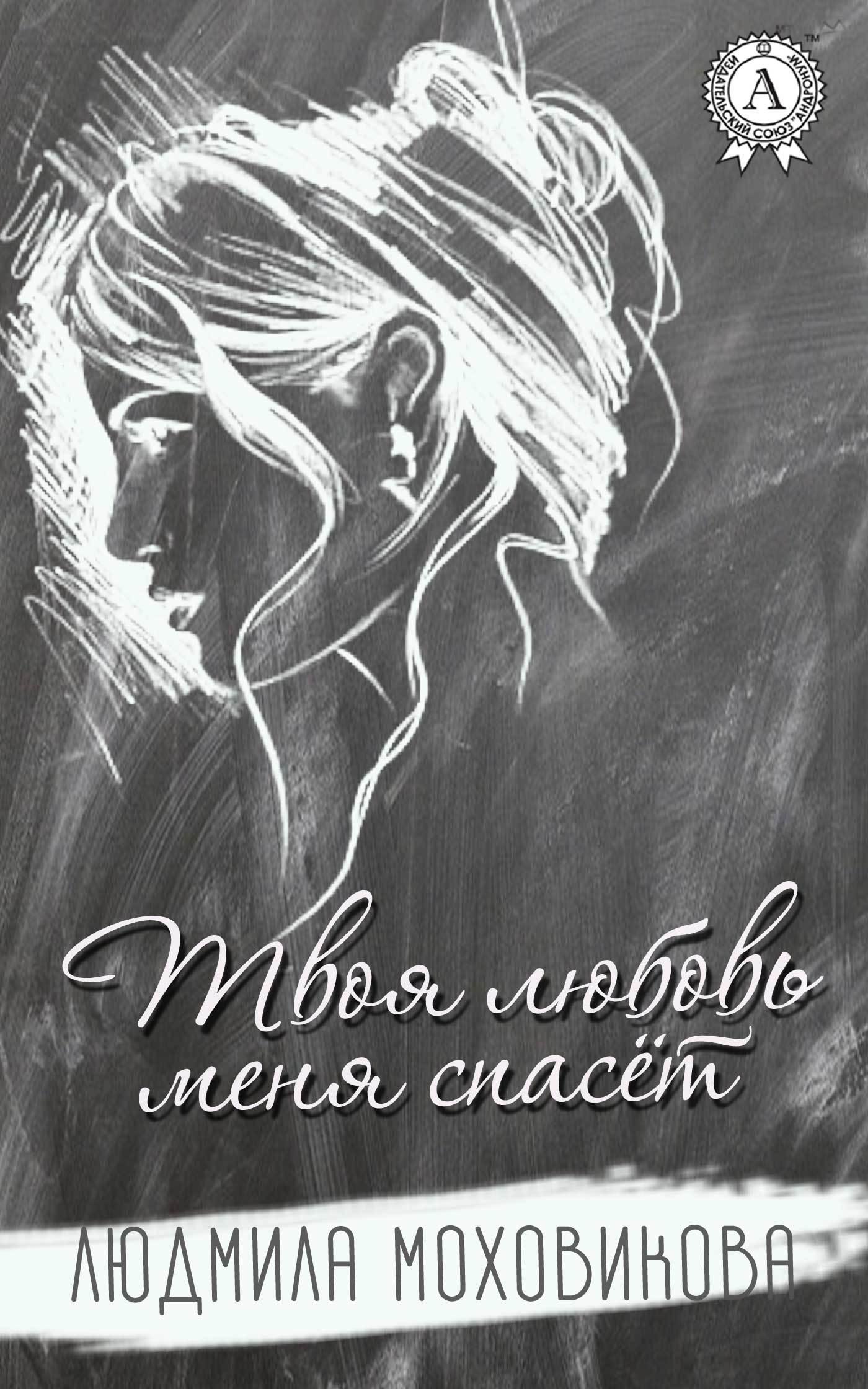 Людмила Моховикова Твоя любовь меня спасет арина холина любовь всей жизни – но без секса