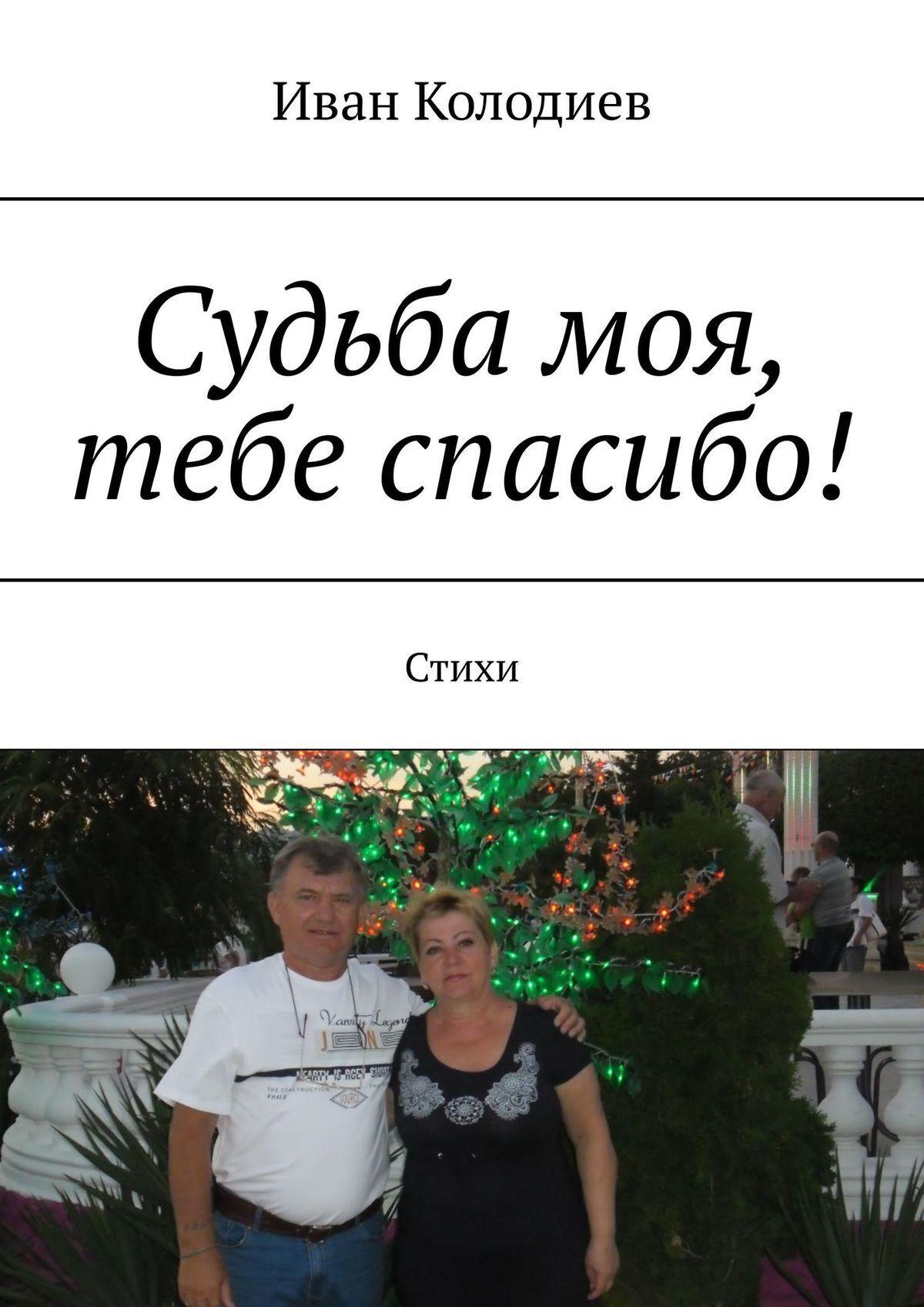 Иван Колодиев Судьба моя, тебе спасибо! Стихи иван колодиев судьба моя тебе спасибо стихи