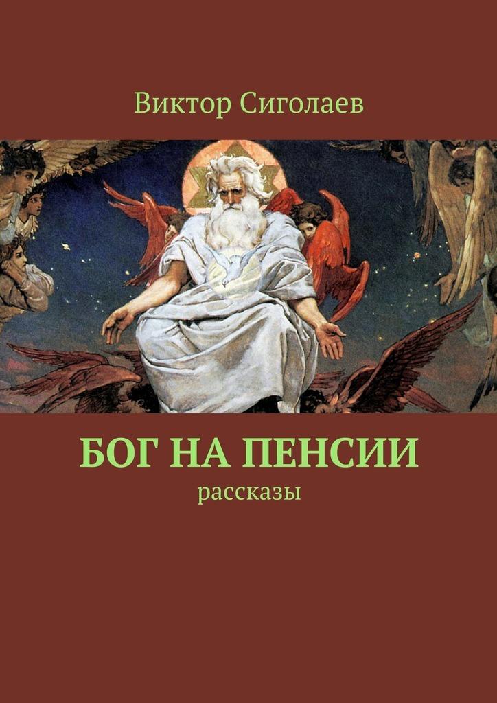 Виктор Сиголаев Бог напенсии. Рассказы анатолий агарков рассказы виктора агаркова