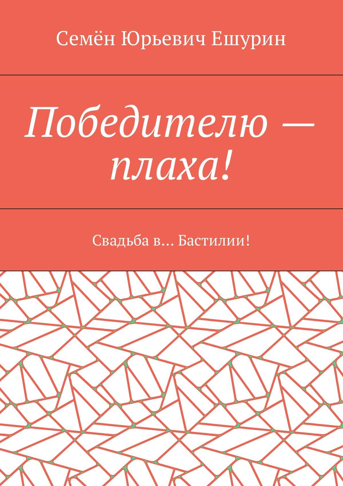 Семён Юрьевич Ешурин Победителю– плаха! Свадьба в… Бастилии! буранный полустанок плаха