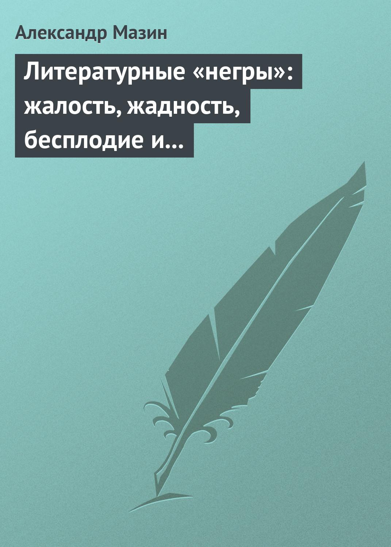 Александр Мазин Литературные «негры»: жалость, жадность, бесплодие и забвение александр мазин слепой орфей