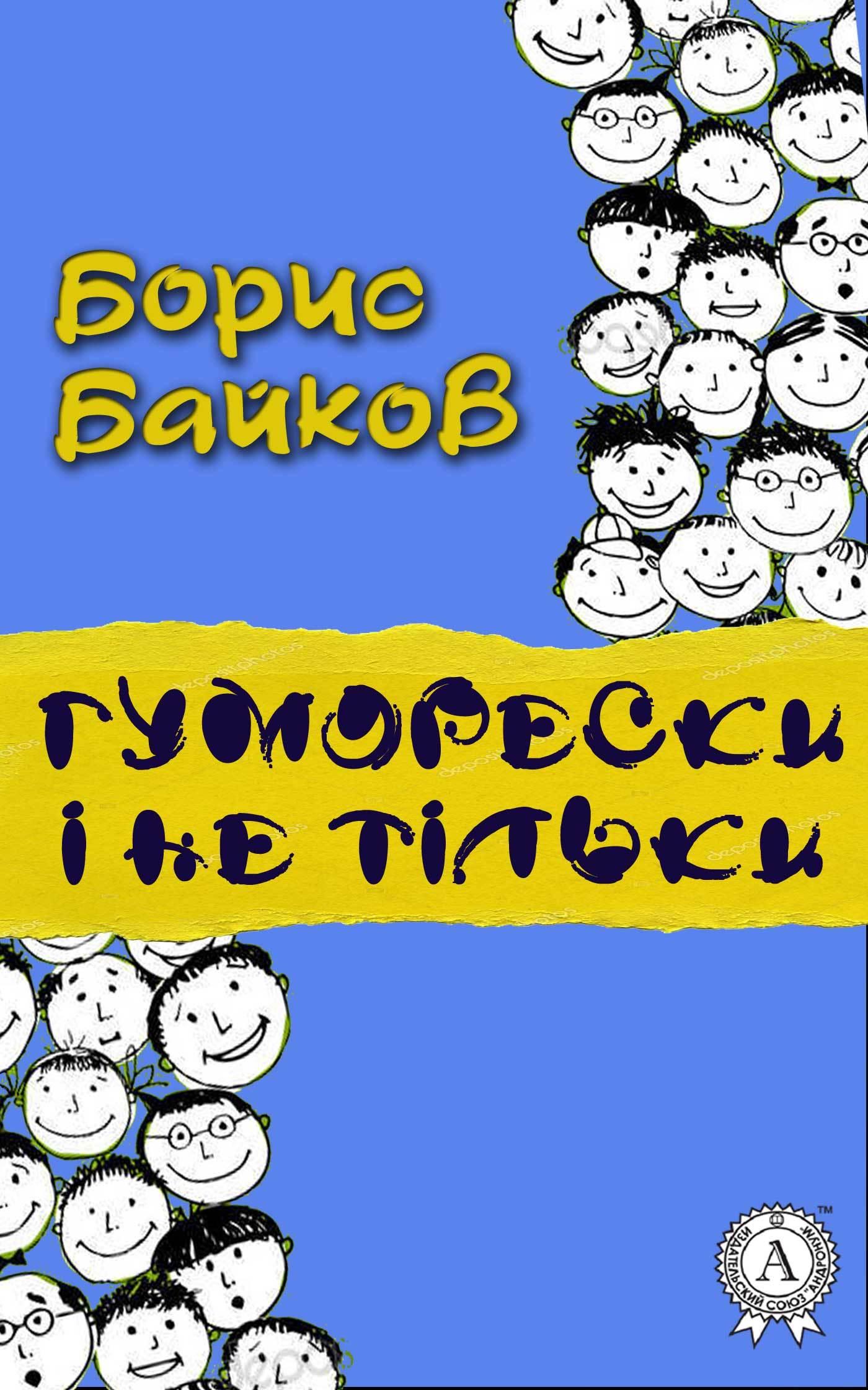 Борис Байков Гуморески і не тільки борис байков невгамовний час