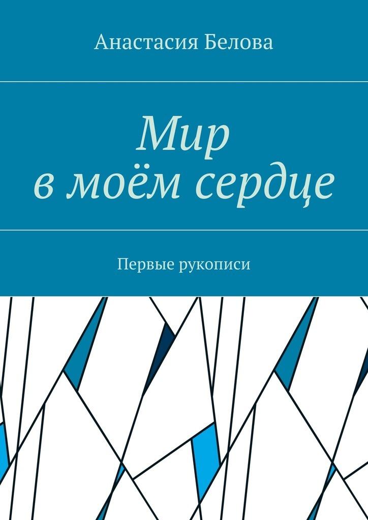Анастасия Сергеевна Белова Мир вмоёмсердце. Первые рукописи