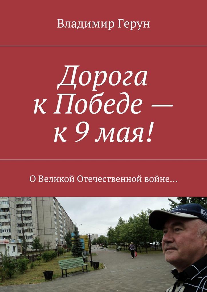 Владимир Герун Дорога кПобеде– к9мая! ОВеликой Отечественной войне…