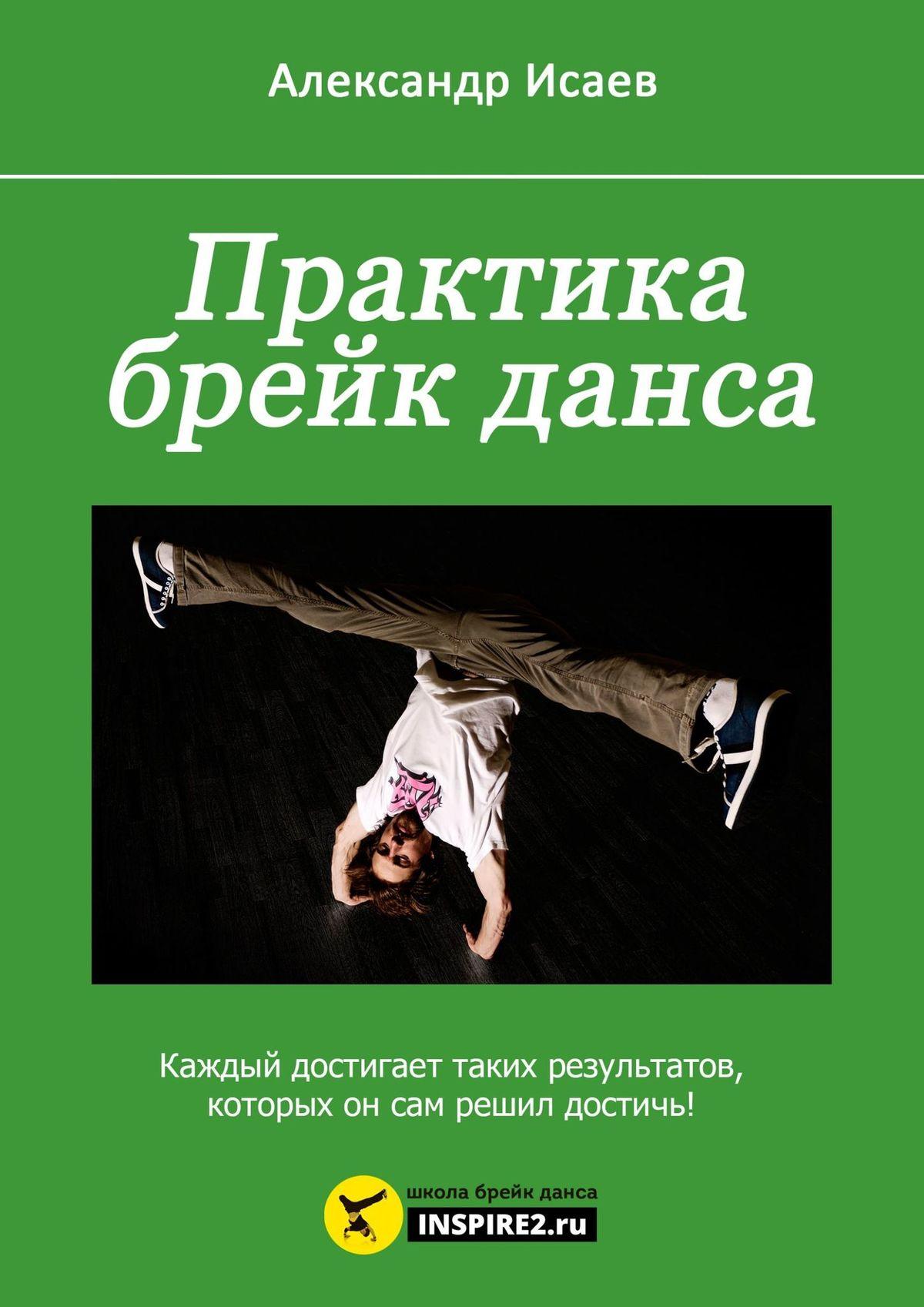 Александр Исаев Практика брейк-данса. Каждый достигает таких результатов, которых он сам решил достичь! http boreyk ru
