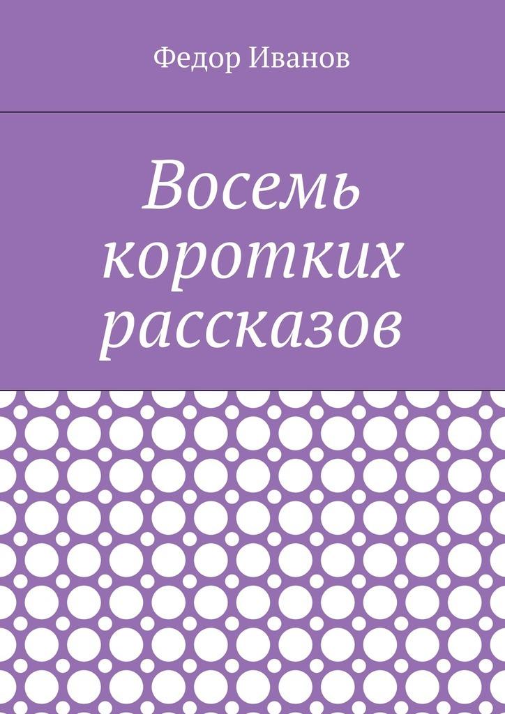 цена на Федор Иванов Восемь коротких рассказов