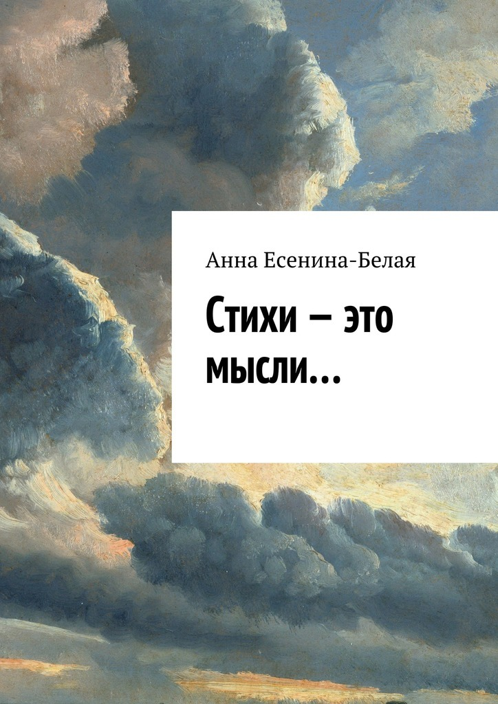 Анна Есенина-Белая Стихи – это мысли… анна дарбинян это жизнь юмористическая ироническая проза стихи пародии