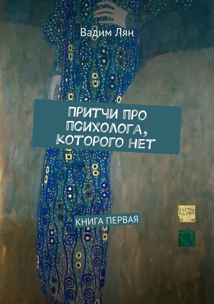 Вадим Лян Притчи про психолога, которого нет. Книга первая юлий ляшенко книга обо всем частьпервая