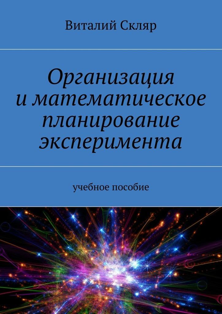 Виталий Александрович Скляр Организация иматематическое планирование эксперимента. Учебное пособие