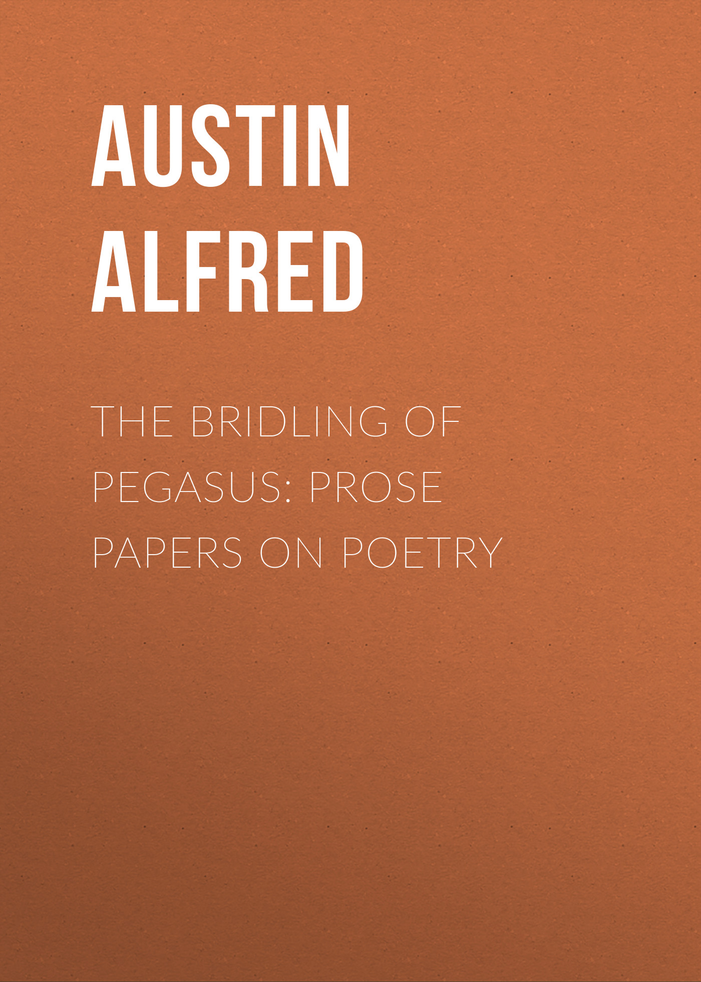 Austin Alfred The Bridling of Pegasus: Prose Papers on Poetry the complete prose