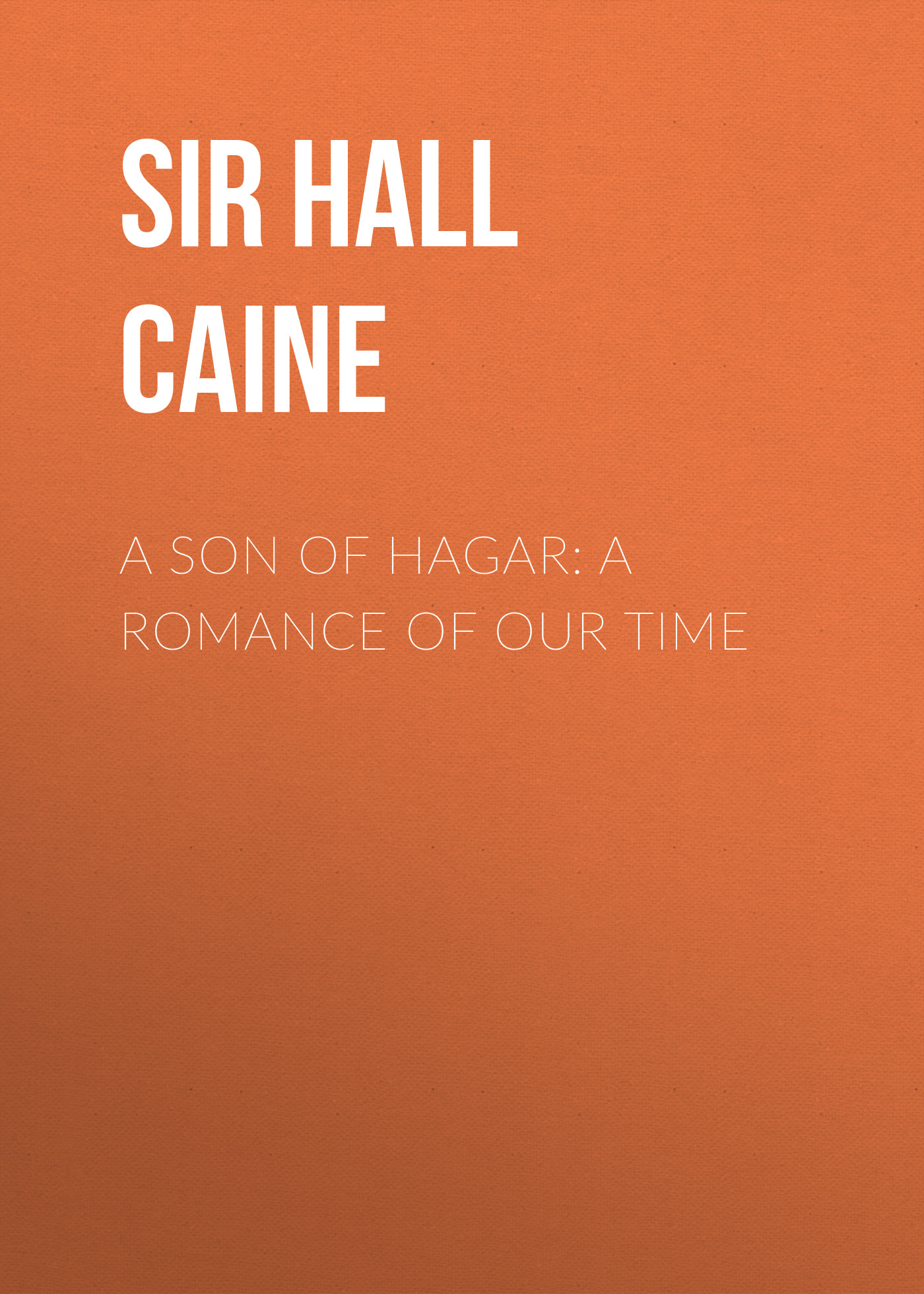 Sir Hall Caine A Son of Hagar: A Romance of Our Time sir hall caine the white prophet volume ii of 2