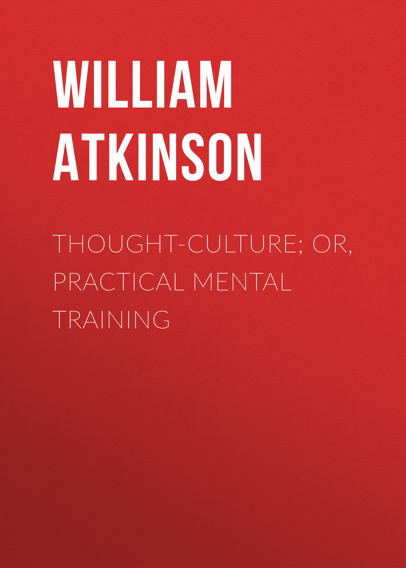 Atkinson William Walker Thought-Culture; Or, Practical Mental Training william walker atkinson telepathy its theory facts and proof
