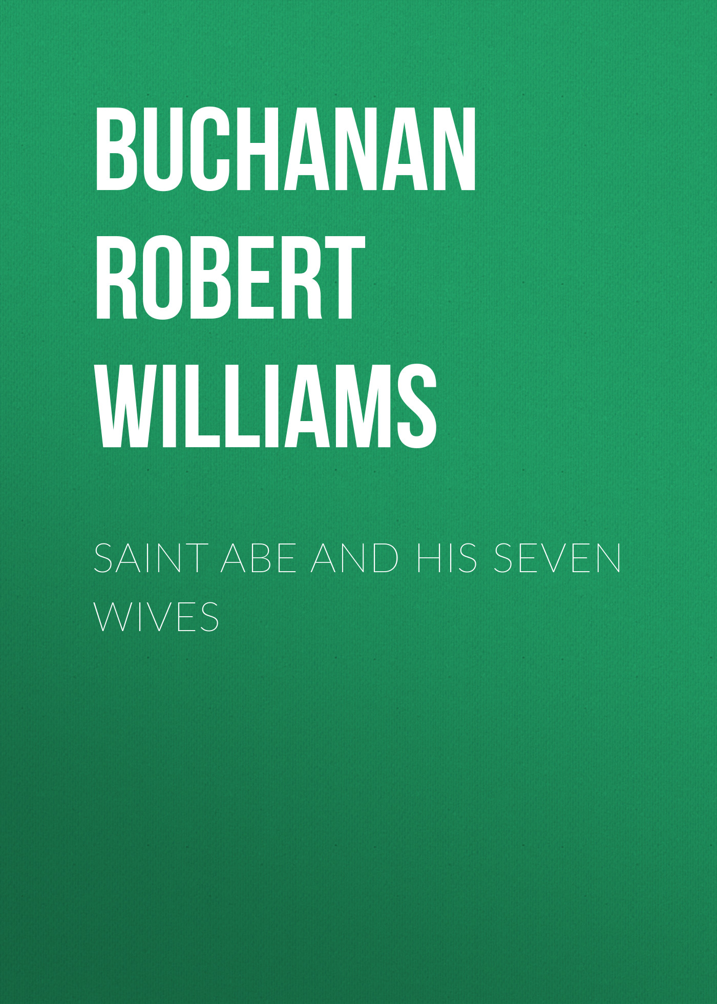 Buchanan Robert Williams Saint Abe and His Seven Wives buchanan robert williams saint abe and his seven wives