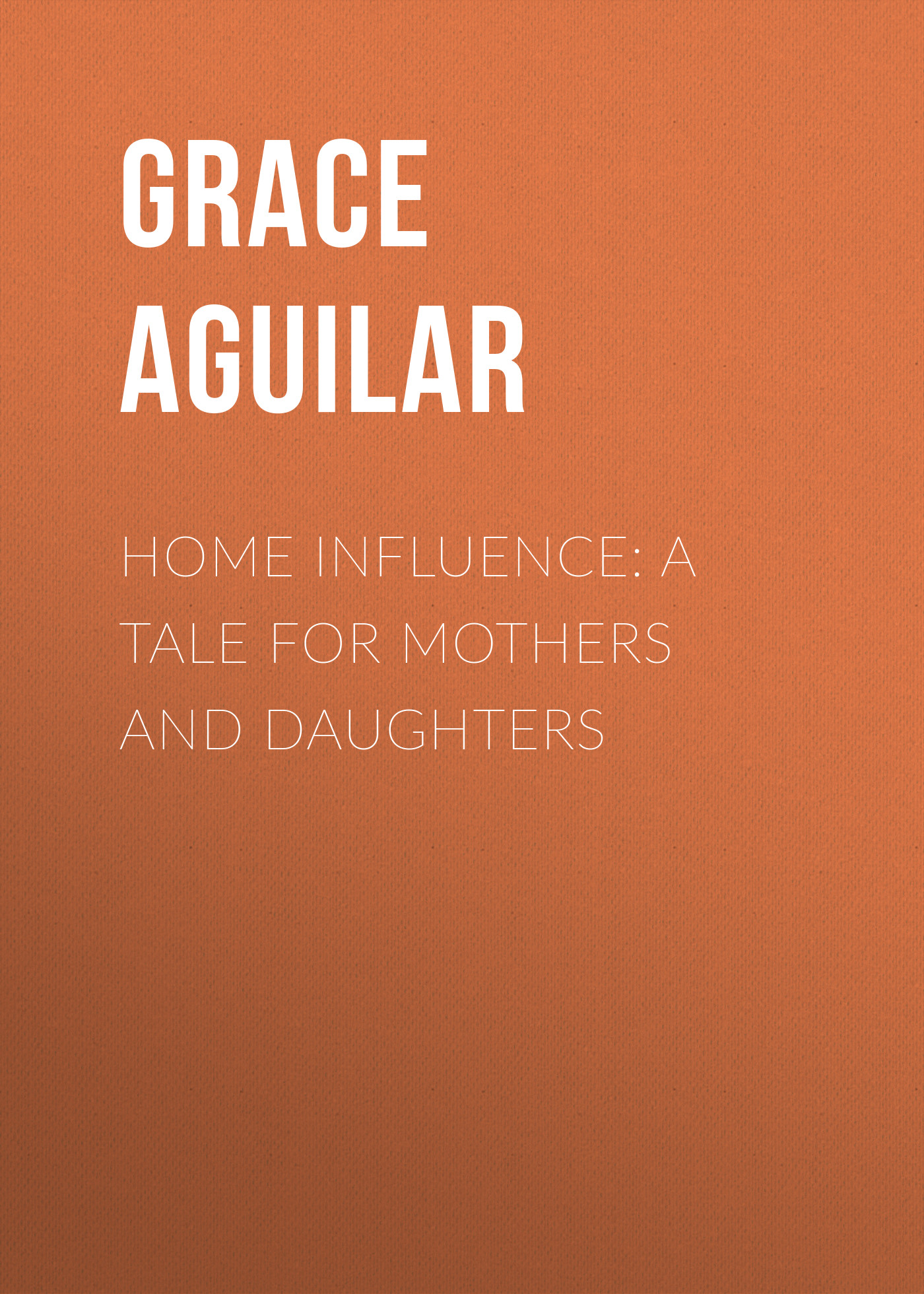 Aguilar Grace Home Influence: A Tale for Mothers and Daughters топ influence influence in009ewqgl68