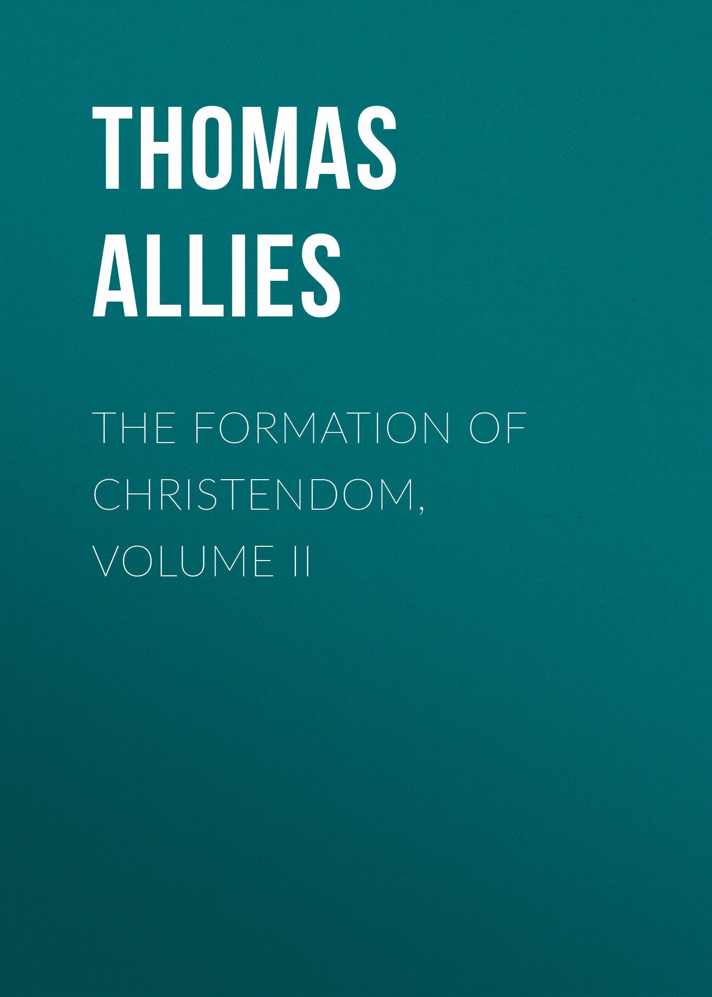 Allies Thomas William The Formation of Christendom, Volume II formation formation look at the powerful people