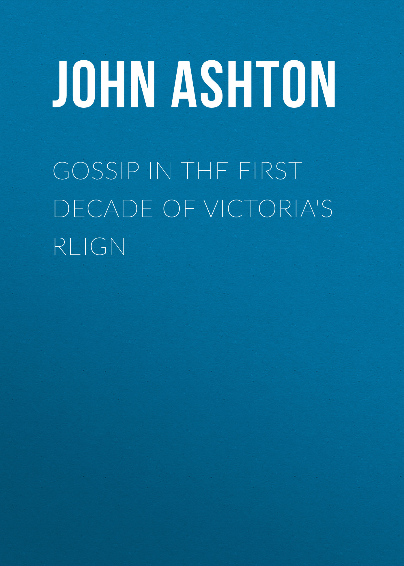 Ashton John Gossip in the First Decade of Victoria's Reign ashton john the dawn of the xixth century in england