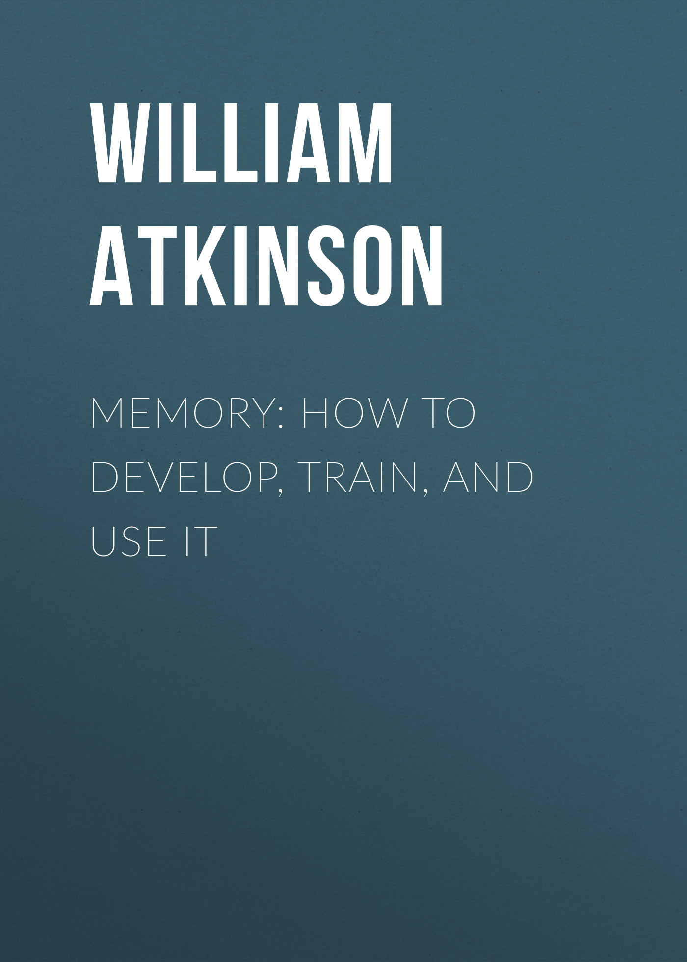 Atkinson William Walker Memory: How to Develop, Train, and Use It william walker atkinson telepathy its theory facts and proof