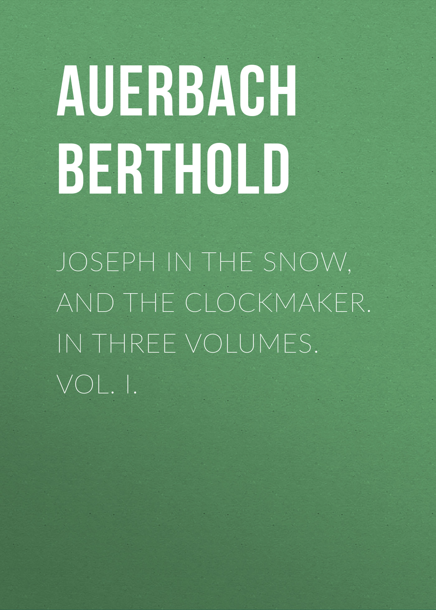 Auerbach Berthold Joseph in the Snow, and The Clockmaker. In Three Volumes. Vol. I.