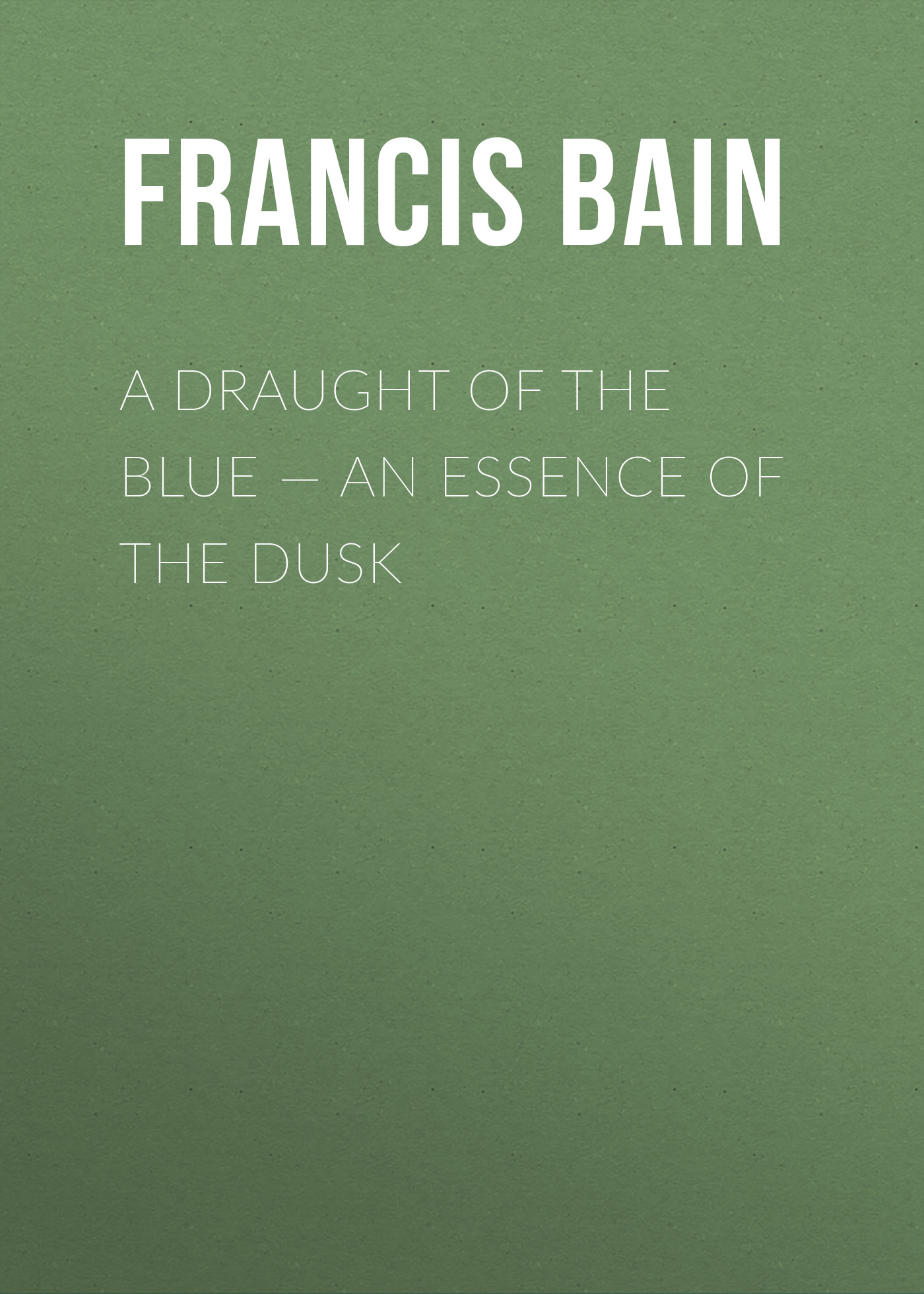 Bain Francis William A Draught of the Blue – An Essence of the Dusk h l sidney lear francis a selection from the spiritual letters of s francis de sales bishop and prince of geneva