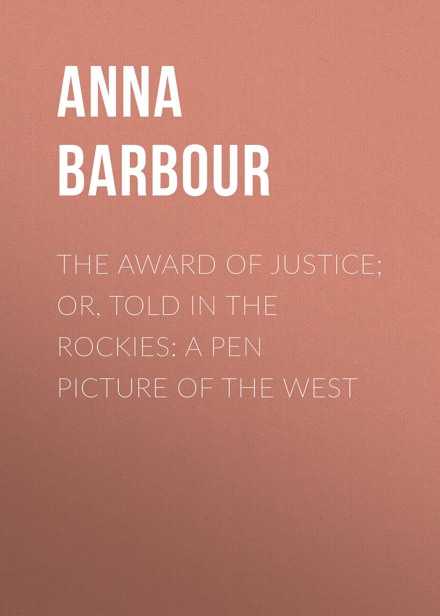 Barbour Anna Maynard The Award of Justice; Or, Told in the Rockies: A Pen Picture of the West rebecca harding davis life in the iron mills or the korl woman