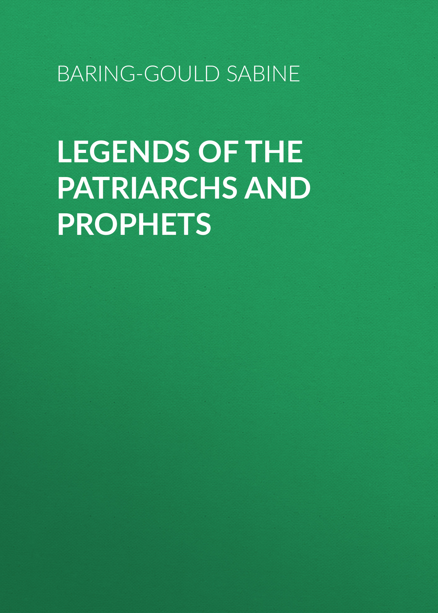 Baring-Gould Sabine Legends of the Patriarchs and Prophets bellett john gifford the patriarchs