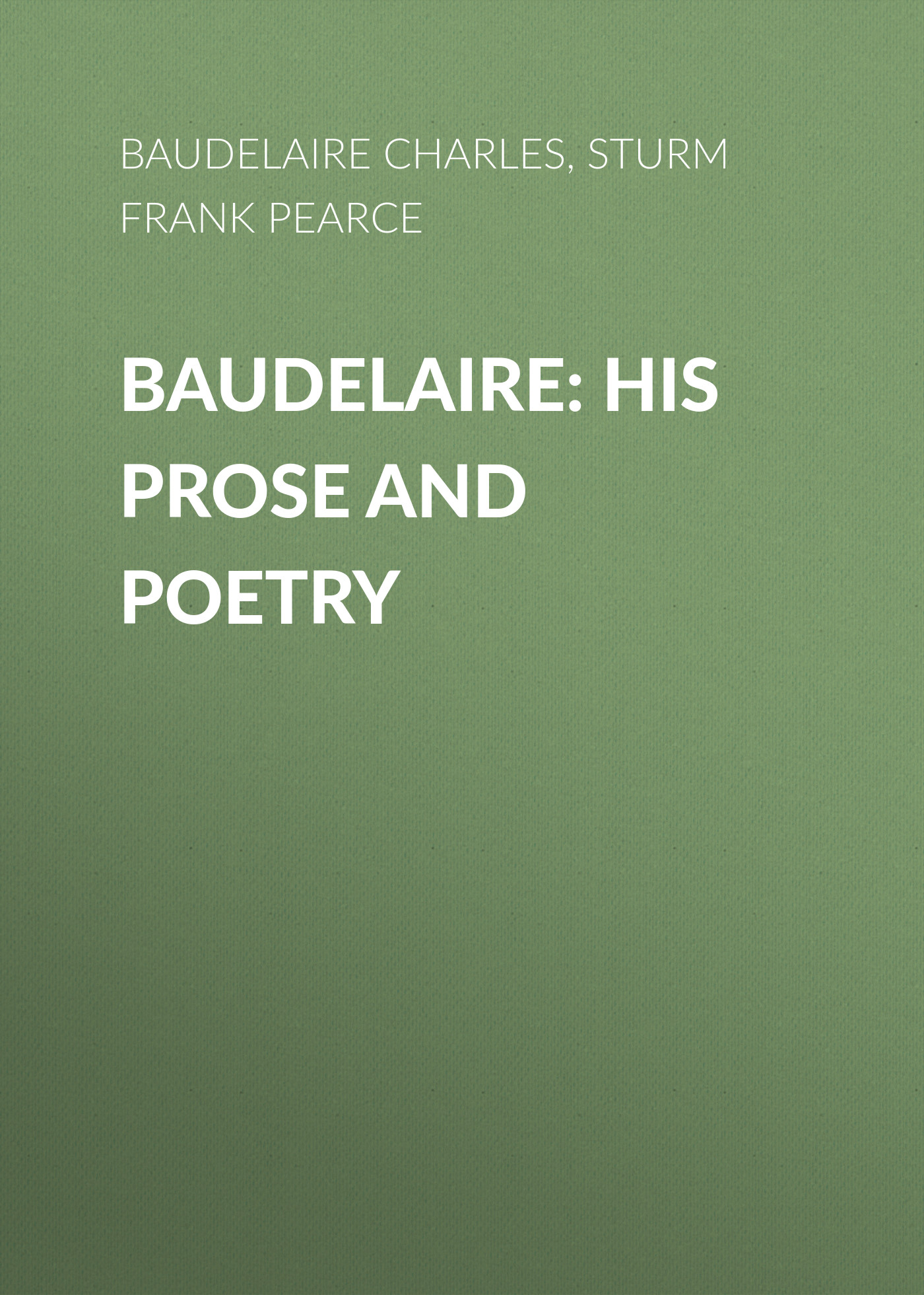 Sturm Frank Pearce Baudelaire: His Prose and Poetry charles pierre baudelaire