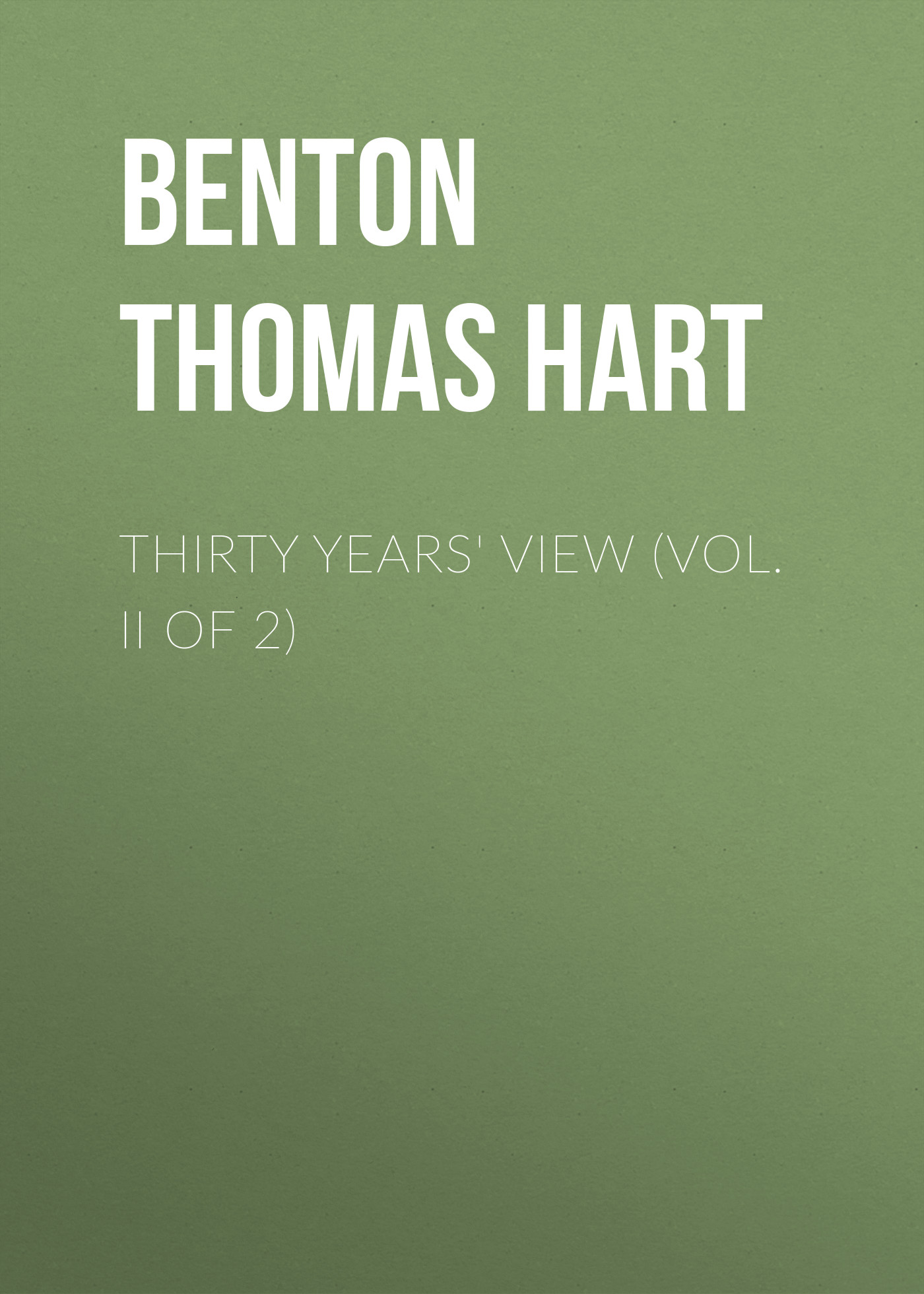 Фото - Benton Thomas Hart Thirty Years' View (Vol. II of 2) benton thomas hart speech of thomas h benton of missouri delivered march 14th 1838 in the united states senate on the bill to separate the government from the banks