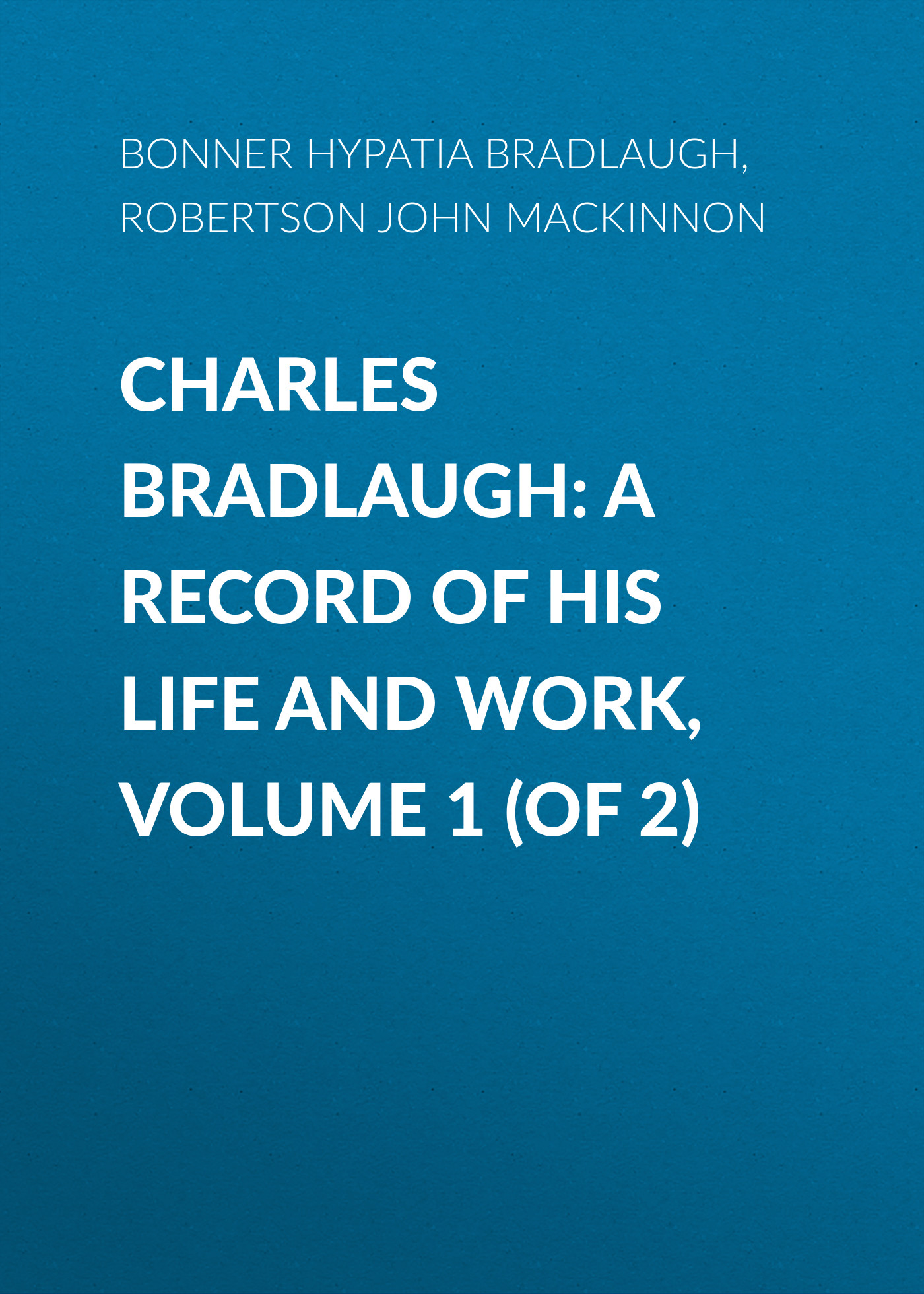 Bonner Hypatia Bradlaugh Charles Bradlaugh: a Record of His Life and Work, Volume 1 (of 2) cd iron maiden a matter of life and death