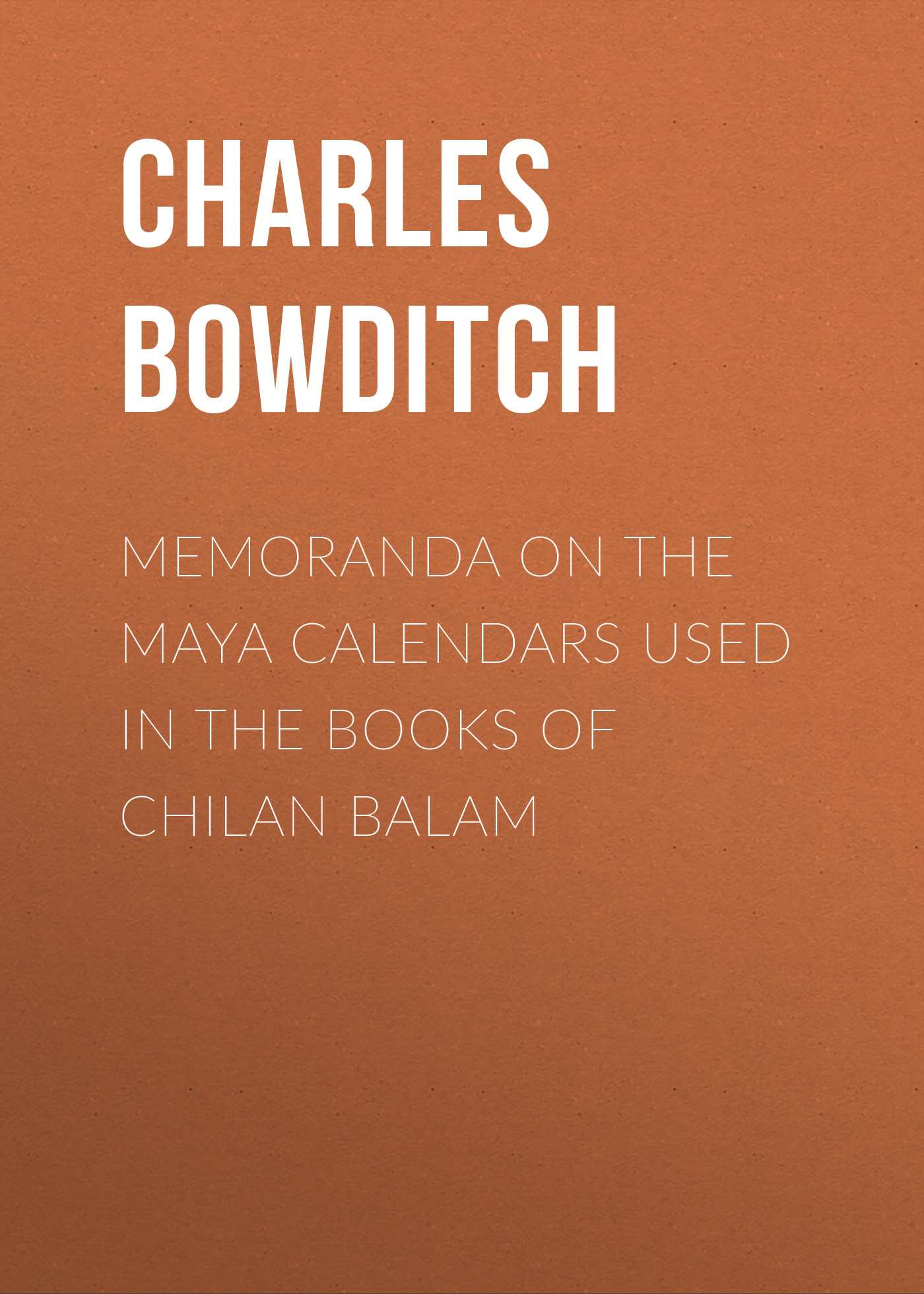 Bowditch Charles Pickering Memoranda on the Maya Calendars Used in the Books of Chilan Balam the four books on architecture