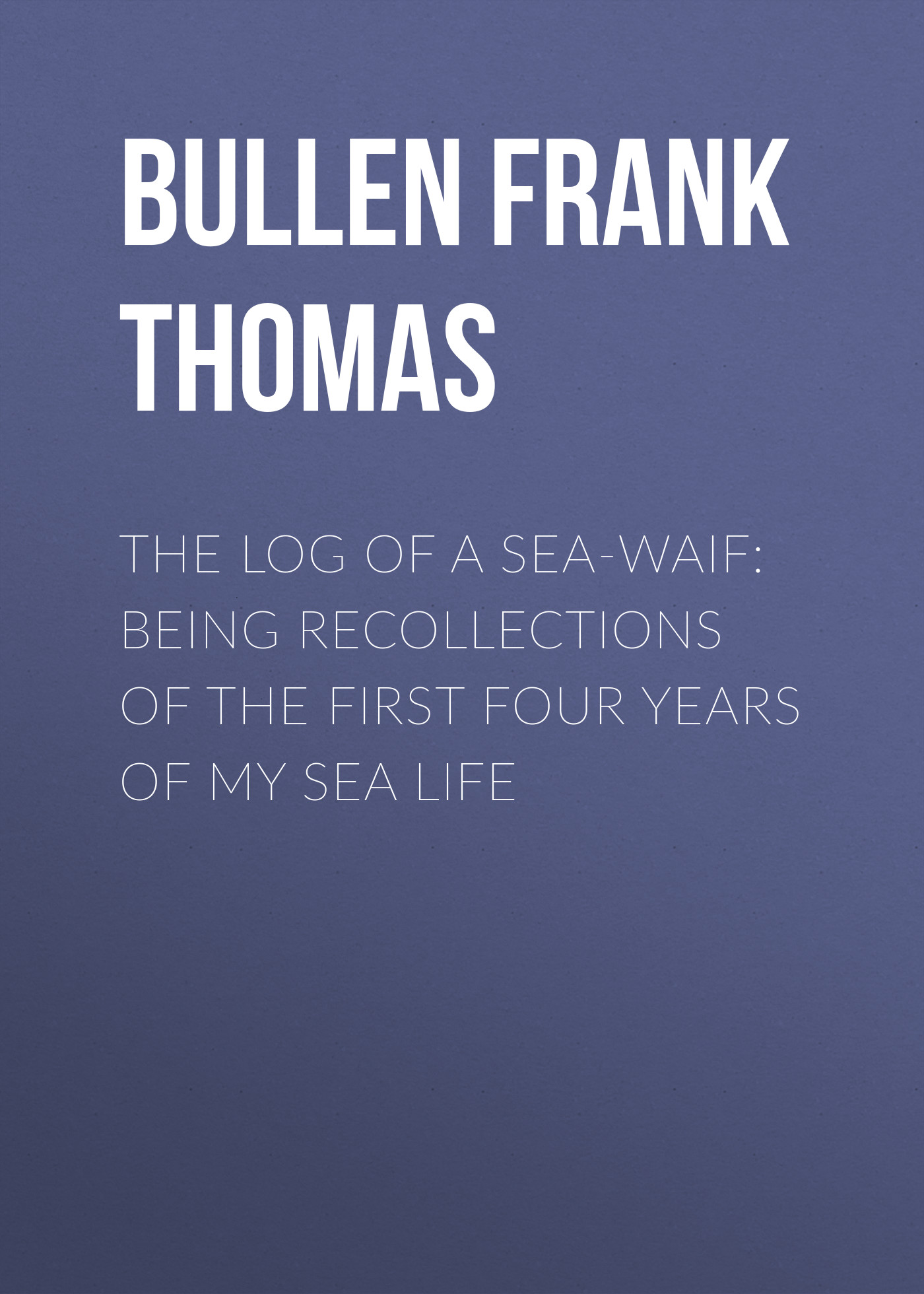 Bullen Frank Thomas The Log of a Sea-Waif: Being Recollections of the First Four Years of My Sea Life salish sea the