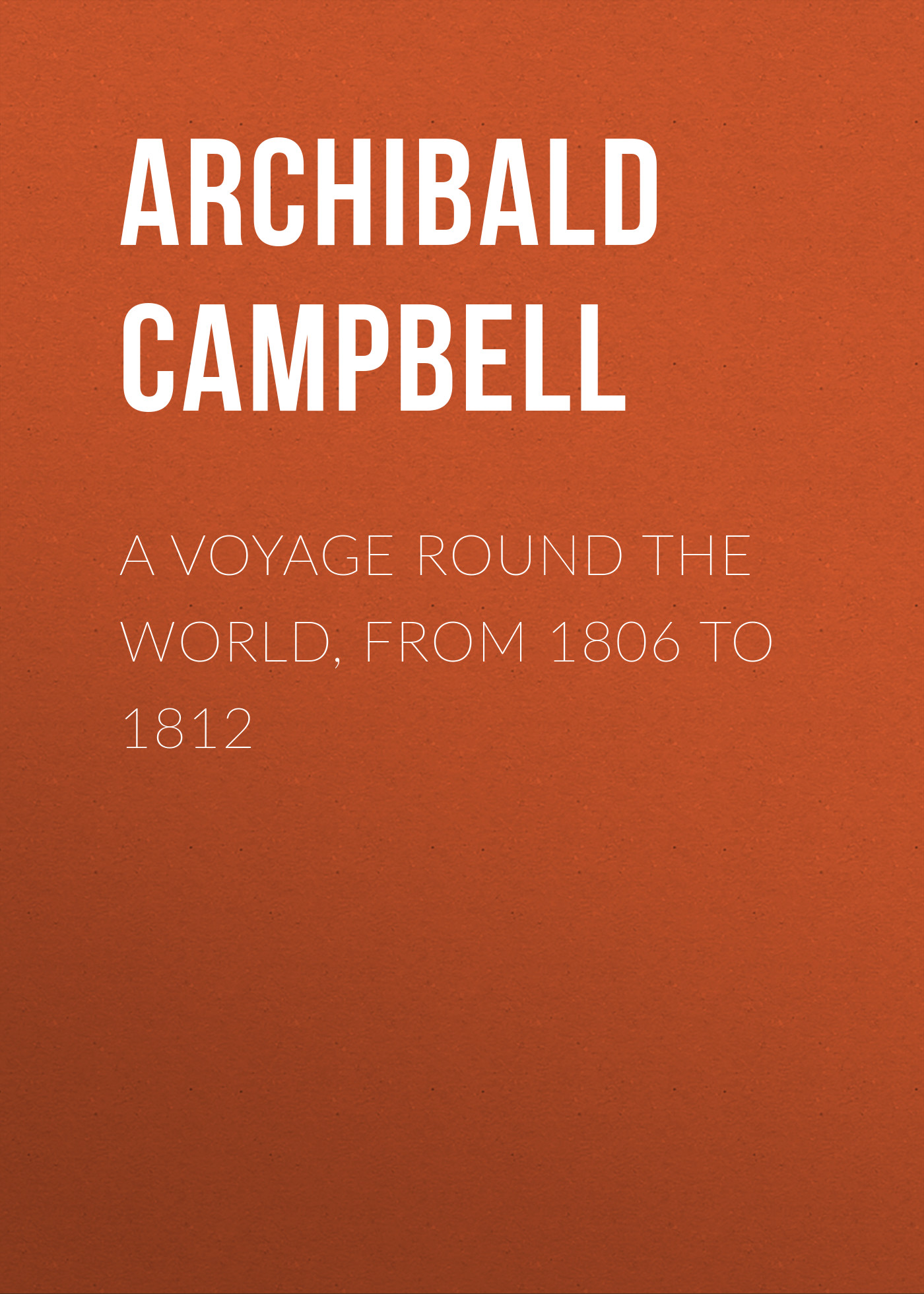 Campbell Archibald A Voyage Round the World, from 1806 to 1812 defoe d a new voyage round the world новое кругосветное путешествие т 13