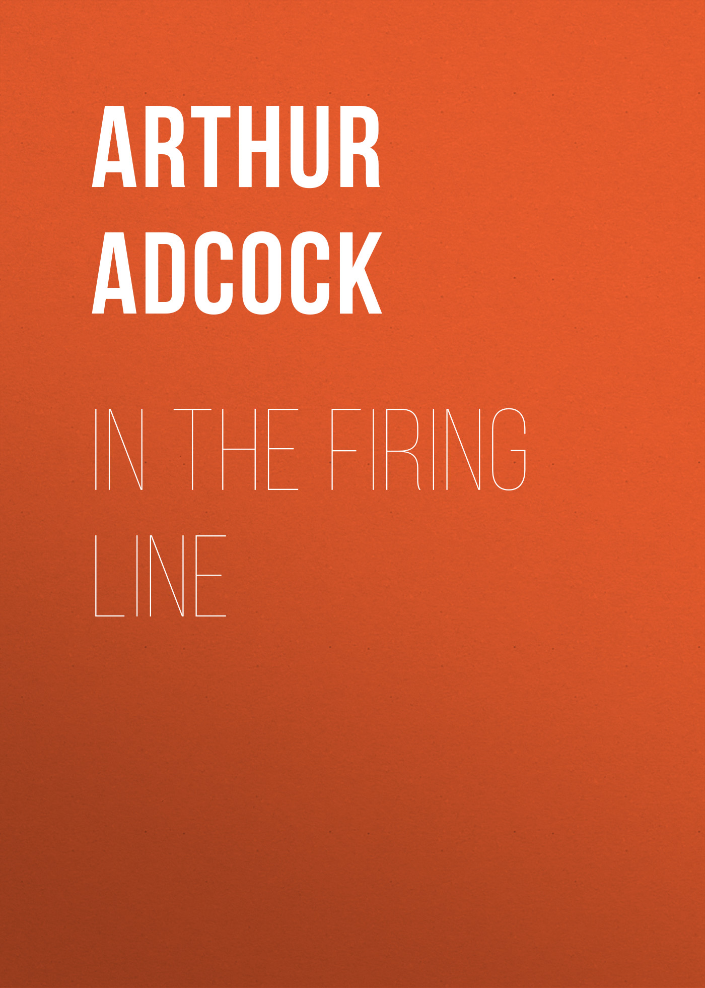 Adcock Arthur St. John In The Firing Line morrison arthur the hole in the wall