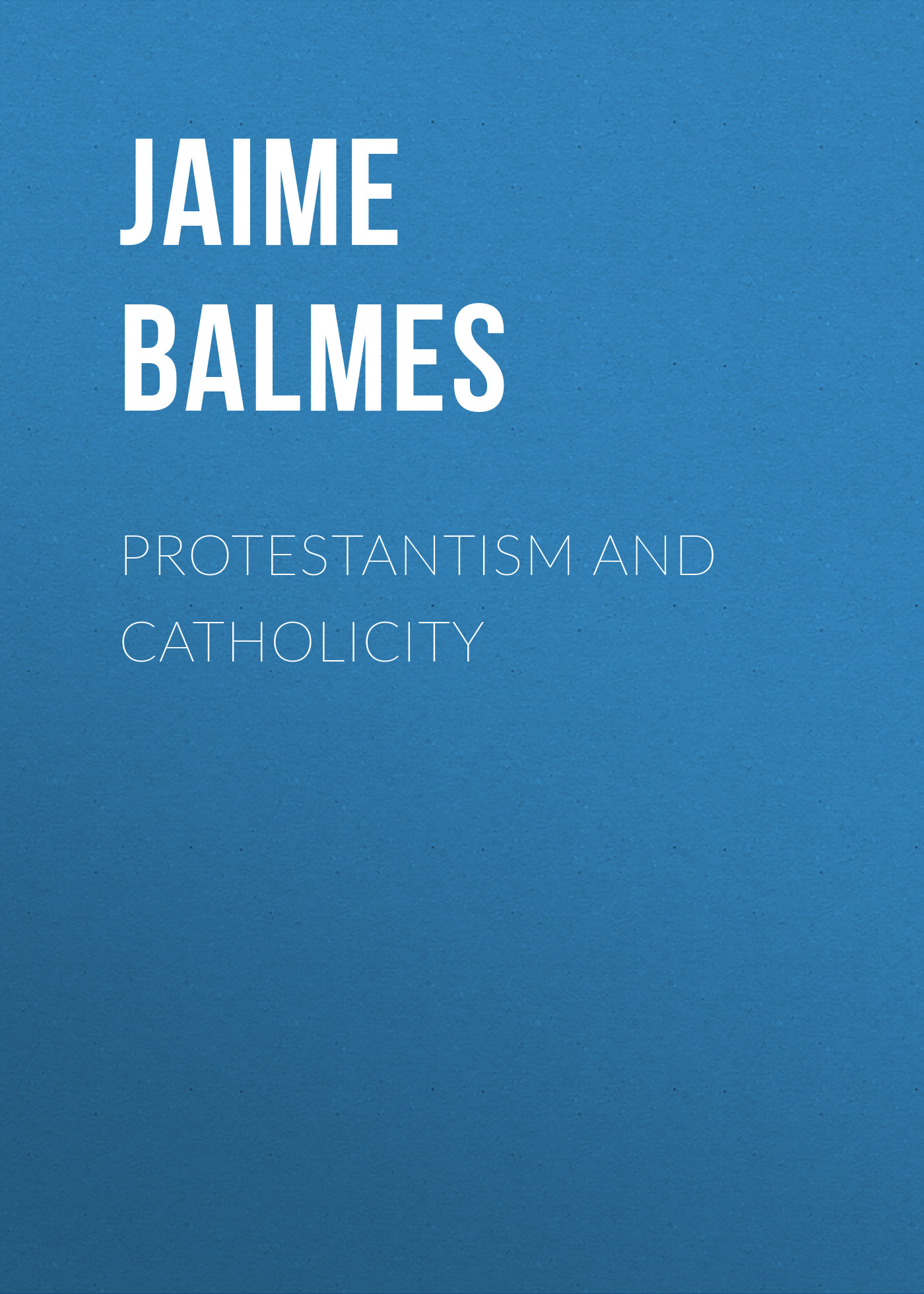 Balmes Jaime Luciano Protestantism and Catholicity balmes jaime luciano filosofía fundamental tomo iv