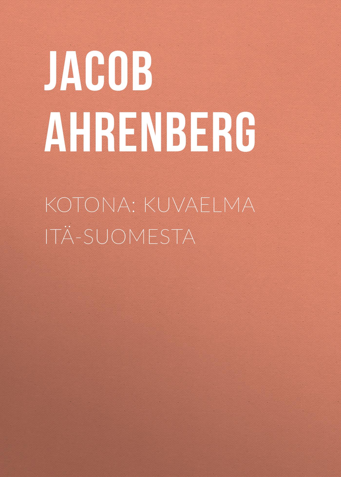Jacob Ahrenberg Kotona: Kuvaelma Itä-Suomesta jacob ahrenberg hihhuleita kuvauksia ita suomesta finnish edition