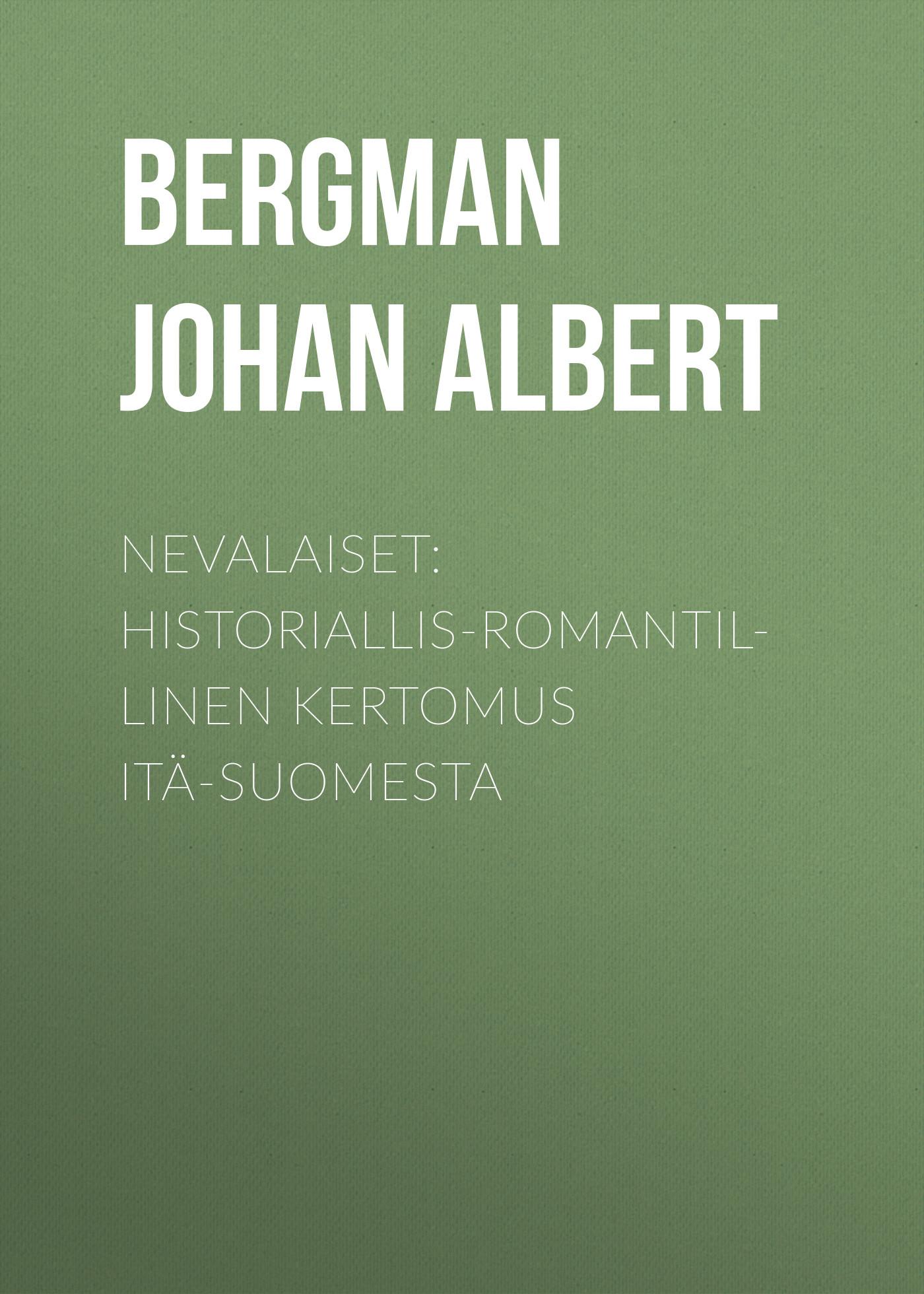 Bergman Johan Albert Nevalaiset: Historiallis-romantillinen kertomus Itä-Suomesta jacob ahrenberg hihhuleita kuvauksia itä suomesta